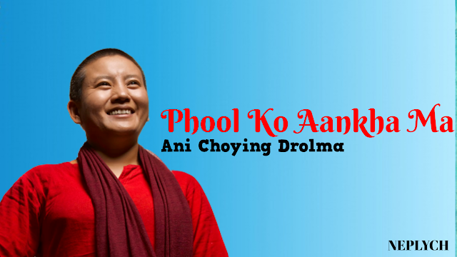 Phool Ko Aankha Ma Lyrics – Ani Choying Drolma | Ani Choying Drolma Songs Lyrics, Chords, Tabs, Mp3 | Neplych