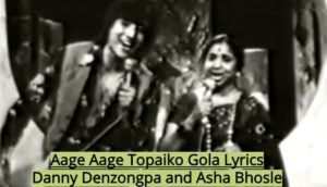 Aage Aage Topaiko Gola Lyrics – Danny Denzongpa and Asha Bhosle | Nepali Songs Lyrics, Chords, Tabs