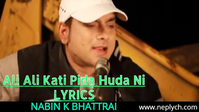 Ali Ali Kati Pida Huda Ni Lyrics – Nabin K Bhattarai (English+नेपाली) | Nabin K Bhattarai Songs Lyrics, Chords, Tabs