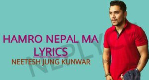 Hamro Nepal Ma Lyrics – Neetesh jung Kunwar (English+नेपाली)   Neetesh Jung Kunwar Songs Lyrics, Chords, Tabs