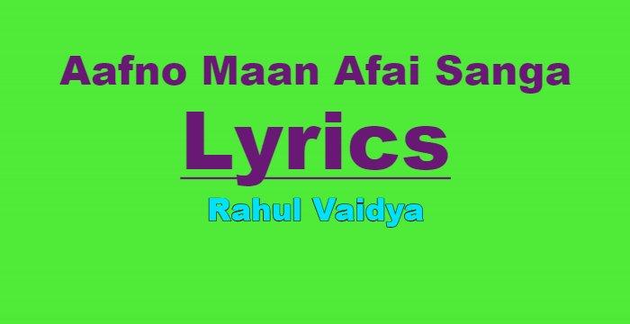 Aafno Maan Afai Sanga Lyrics - Rahul Vaidya   Nepali Songs Lyrics, Chords, Tabs   Neplych