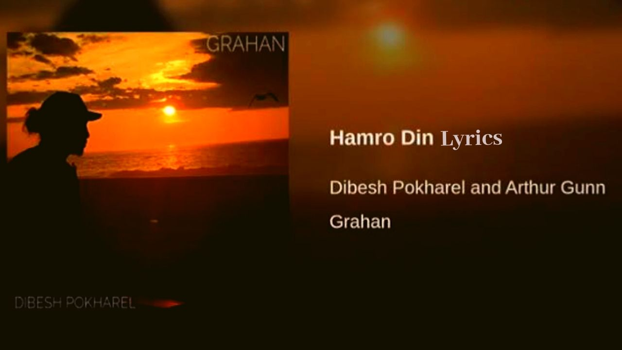Hamro Din Lyrics – Arthur Gunn (Dibesh Pokharel) | Arthur Gunn Lyrics, Chords, Mp3, Tabs