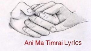 Ani Ma Timrai Lyrics – Neetesh Jung Kunwar