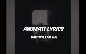 Anumati Lyrics – Bartika Eam Rai